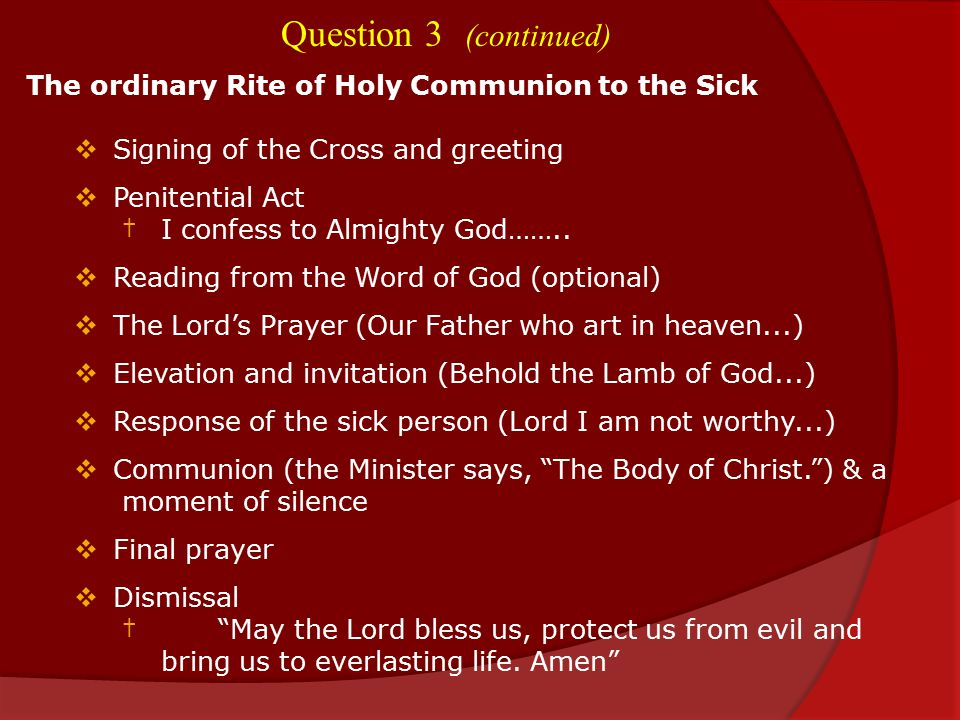 Question 3 (continued) The ordinary Rite of Holy Communion to the Sick  Signing of the Cross and greeting  Penitential Act † I confess to Almighty God……..