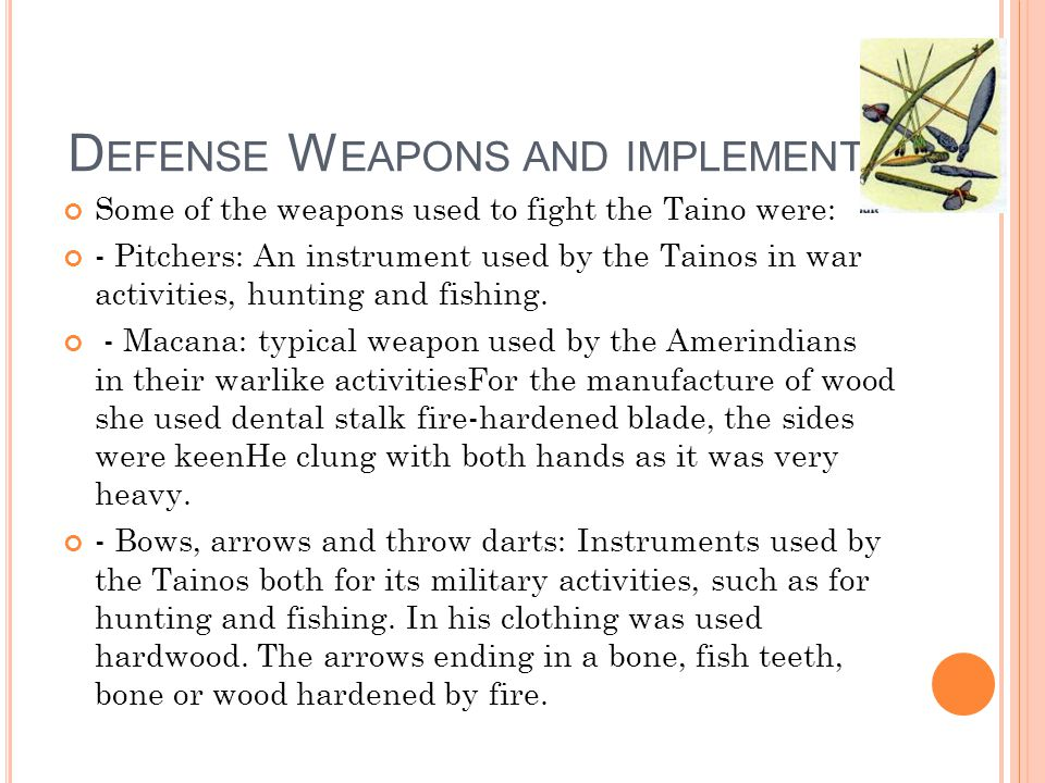 D EFENSE W EAPONS AND IMPLEMENTS Some of the weapons used to fight the Taino were: - Pitchers: An instrument used by the Tainos in war activities, hunting and fishing.