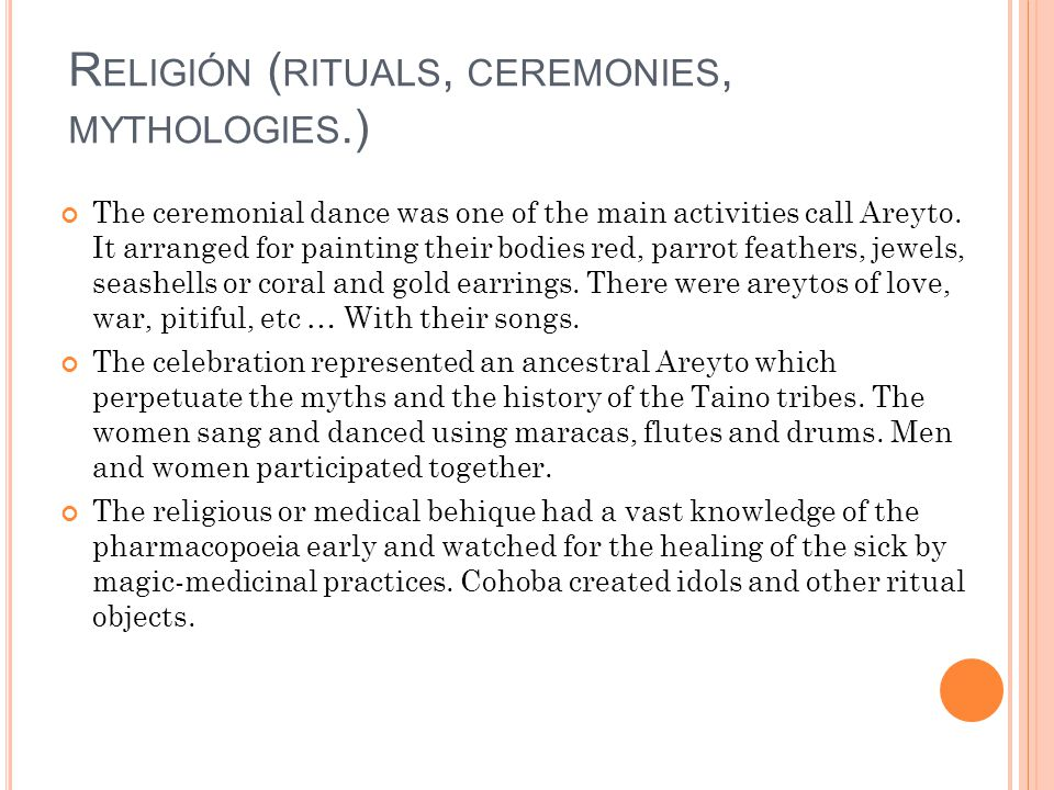 R ELIGIÓN ( RITUALS, CEREMONIES, MYTHOLOGIES.) The ceremonial dance was one of the main activities call Areyto.