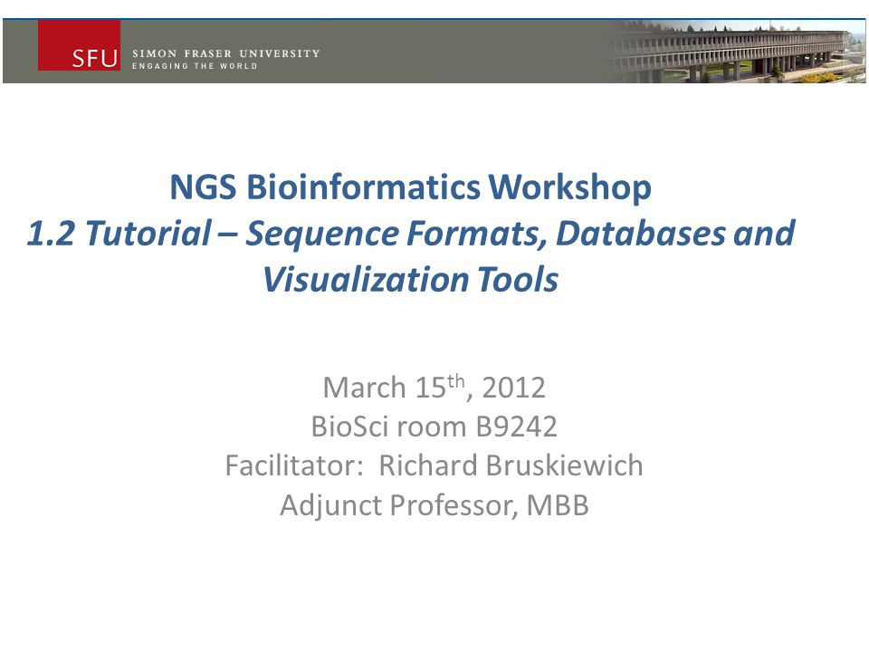 NGS Bioinformatics Workshop 1.2 Tutorial – Sequence Formats, Databases and Visualization Tools March 15 th, 2012 BioSci room B9242 Facilitator: Richar