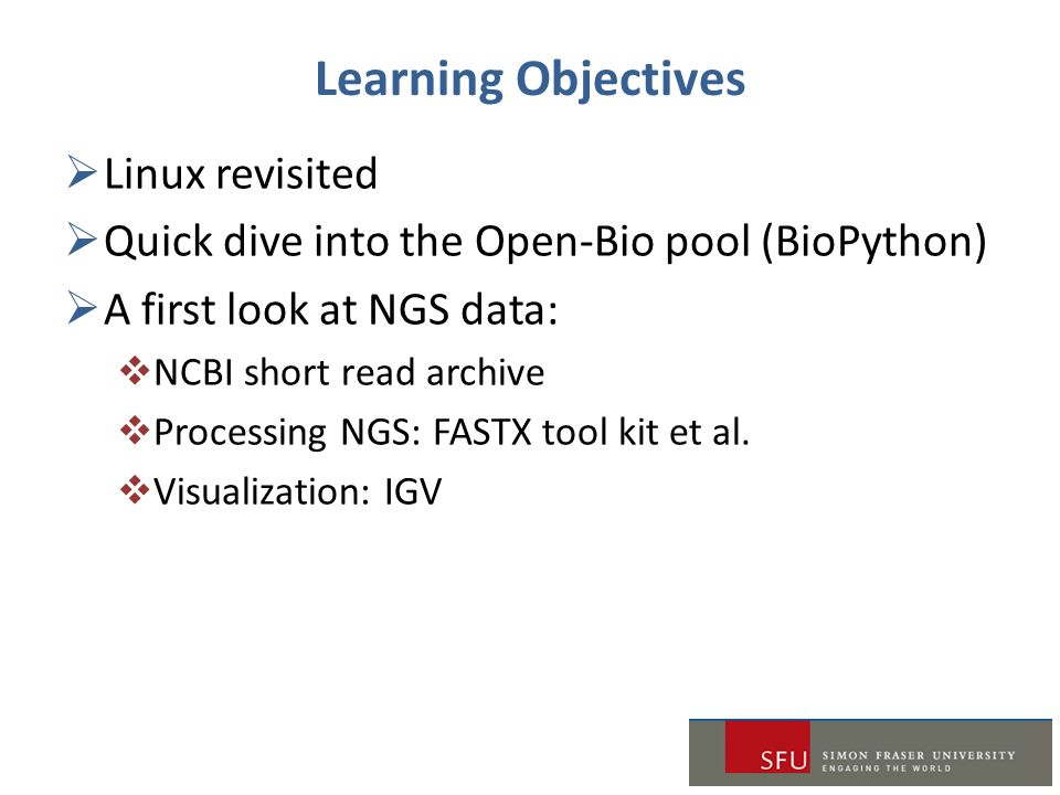 Learning Objectives  Linux revisited  Quick dive into the Open-Bio pool (BioPython)  A first look at NGS data:  NCBI short read archive  Processi