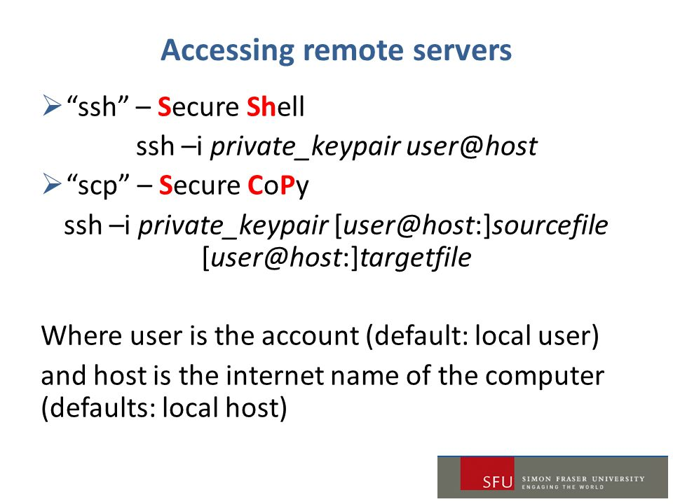 """Accessing remote servers  """"ssh"""" – Secure Shell ssh –i private_keypair user@host  """"scp"""" – Secure CoPy ssh –i private_keypair [user@host:]sourcefile ["""