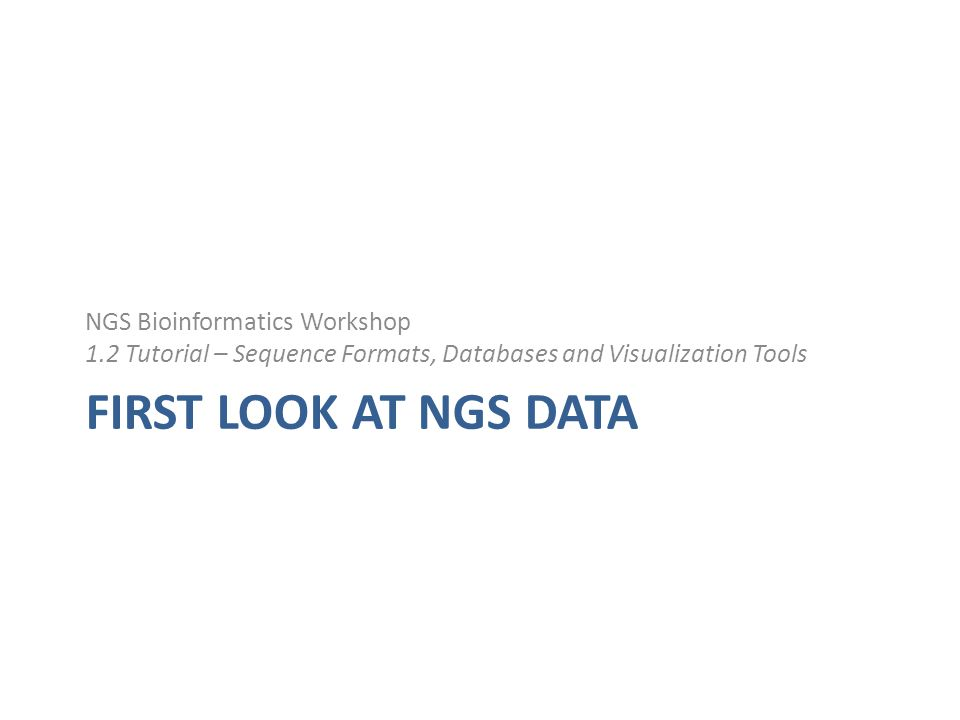 FIRST LOOK AT NGS DATA NGS Bioinformatics Workshop 1.2 Tutorial – Sequence Formats, Databases and Visualization Tools