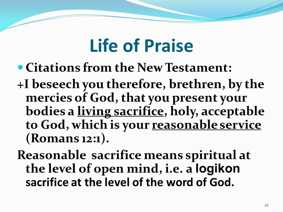 Life of Praise Citations from the New Testament: +I beseech you therefore, brethren, by the mercies of God, that you present your bodies a living sacrifice, holy, acceptable to God, which is your reasonable service (Romans 12:1).