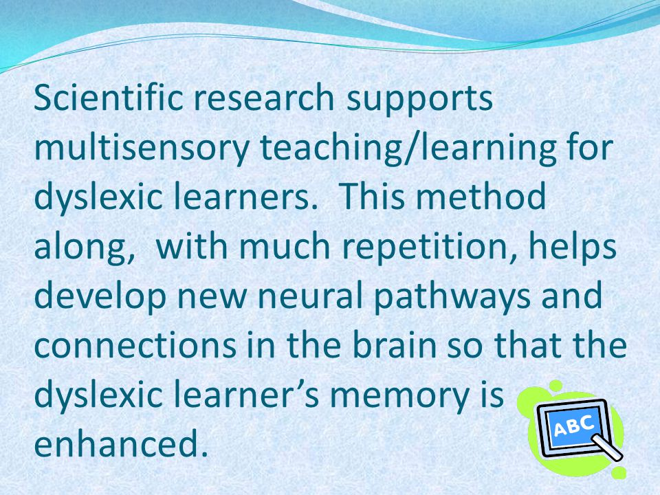 Scientific research supports multisensory teaching/learning for dyslexic learners. This method along, with much repetition, helps develop new neural p