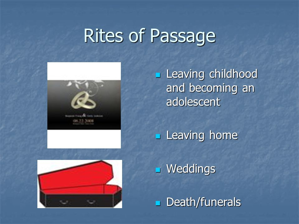 Rites of Passage Leaving childhood and becoming an adolescent Leaving childhood and becoming an adolescent Leaving home Leaving home Weddings Weddings Death/funerals Death/funerals