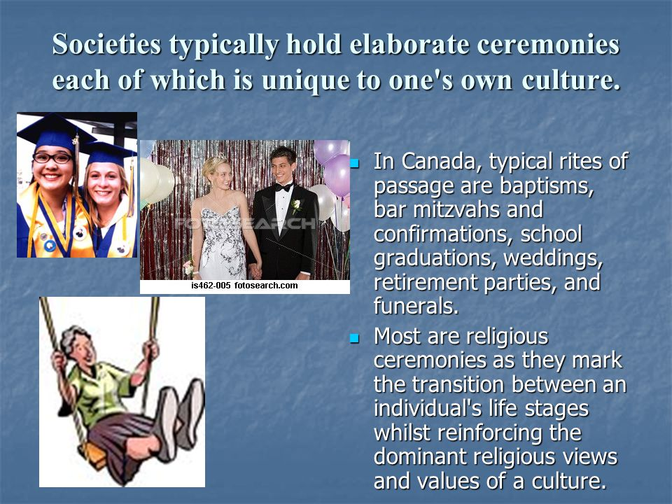 Societies typically hold elaborate ceremonies each of which is unique to one's own culture. In Canada, typical rites of passage are baptisms, bar mitz
