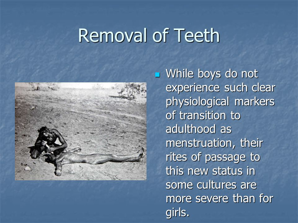 Removal of Teeth While boys do not experience such clear physiological markers of transition to adulthood as menstruation, their rites of passage to this new status in some cultures are more severe than for girls.
