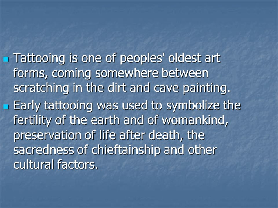 Tattooing is one of peoples' oldest art forms, coming somewhere between scratching in the dirt and cave painting. Tattooing is one of peoples' oldest