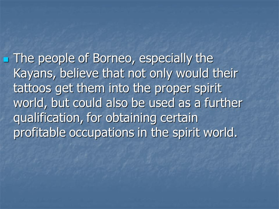 The people of Borneo, especially the Kayans, believe that not only would their tattoos get them into the proper spirit world, but could also be used a