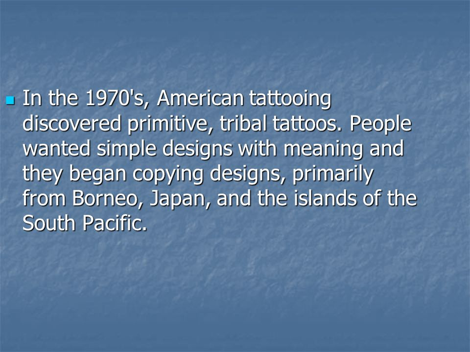 In the 1970's, American tattooing discovered primitive, tribal tattoos. People wanted simple designs with meaning and they began copying designs, prim
