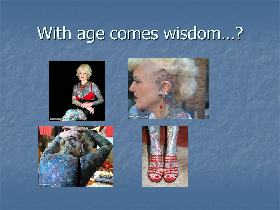 With age comes wisdom…