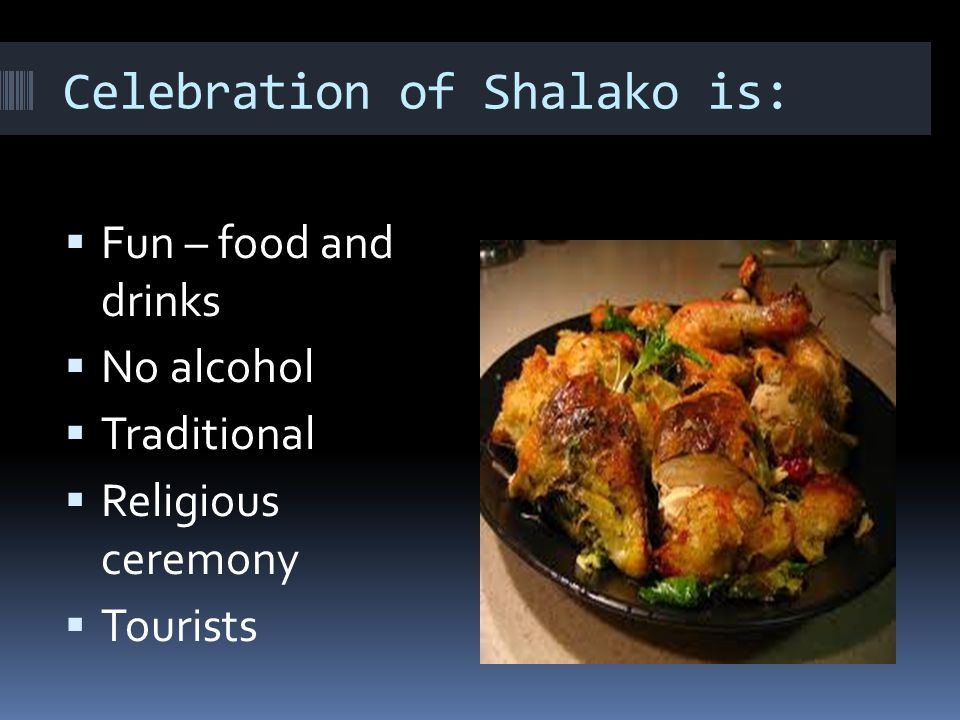 Celebration of Shalako is:  Fun – food and drinks  No alcohol  Traditional  Religious ceremony  Tourists
