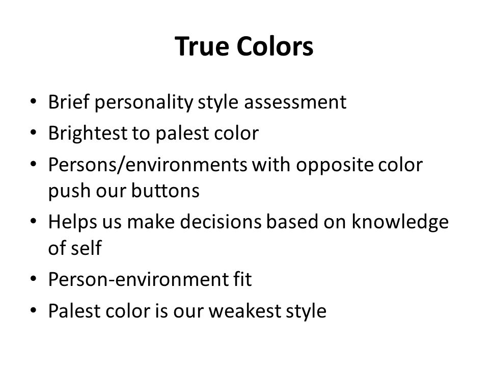 True Colors Brief personality style assessment Brightest to palest color Persons/environments with opposite color push our buttons Helps us make decisions based on knowledge of self Person-environment fit Palest color is our weakest style