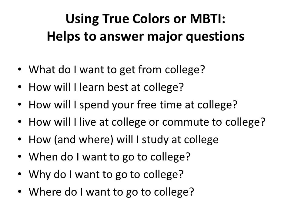 Using True Colors or MBTI: Helps to answer major questions What do I want to get from college.