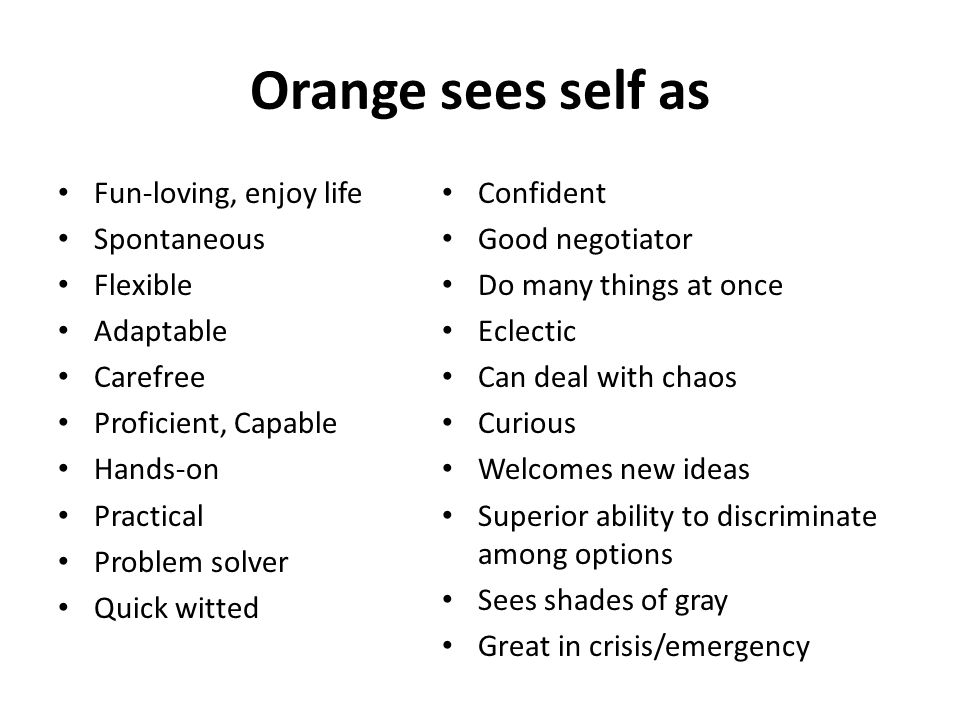 Orange sees self as Fun-loving, enjoy life Spontaneous Flexible Adaptable Carefree Proficient, Capable Hands-on Practical Problem solver Quick witted Confident Good negotiator Do many things at once Eclectic Can deal with chaos Curious Welcomes new ideas Superior ability to discriminate among options Sees shades of gray Great in crisis/emergency