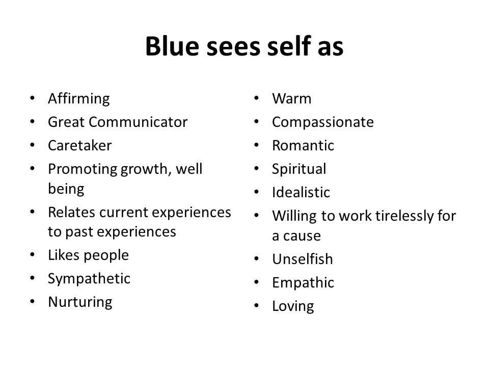 Blue sees self as Affirming Great Communicator Caretaker Promoting growth, well being Relates current experiences to past experiences Likes people Sympathetic Nurturing Warm Compassionate Romantic Spiritual Idealistic Willing to work tirelessly for a cause Unselfish Empathic Loving