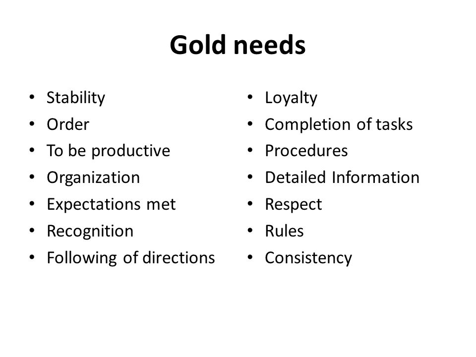 Gold needs Stability Order To be productive Organization Expectations met Recognition Following of directions Loyalty Completion of tasks Procedures Detailed Information Respect Rules Consistency