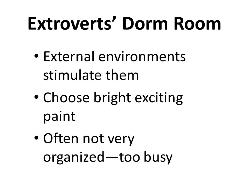 Extroverts' Dorm Room External environments stimulate them Choose bright exciting paint Often not very organized—too busy