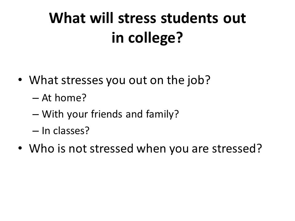 What will stress students out in college.What stresses you out on the job.
