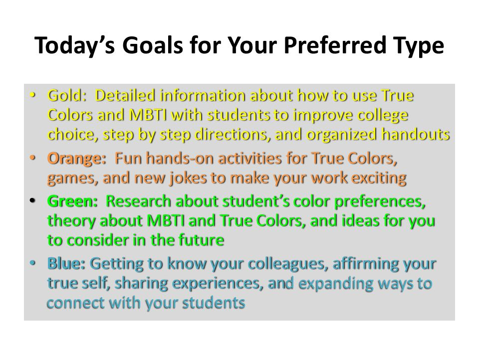 Today's Goals for Your Preferred Type Gold: Detailed information about how to use True Colors and MBTI with students to improve college choice, step by step directions, and organized handouts Gold: Detailed information about how to use True Colors and MBTI with students to improve college choice, step by step directions, and organized handouts Orange: Fun hands-on activities for True Colors, games, and new jokes to make your work exciting Orange: Fun hands-on activities for True Colors, games, and new jokes to make your work exciting Green: Research about student's color preferences, theory about MBTI and True Colors, and ideas for you to consider in the future Green: Research about student's color preferences, theory about MBTI and True Colors, and ideas for you to consider in the future Blue: Getting to know your colleagues, affirming your true self, sharing experiences, an d expanding ways to connect with your students Blue: Getting to know your colleagues, affirming your true self, sharing experiences, and expanding ways to connect with your students
