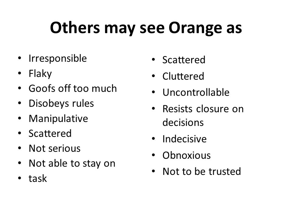 Others may see Orange as Irresponsible Flaky Goofs off too much Disobeys rules Manipulative Scattered Not serious Not able to stay on task Scattered Cluttered Uncontrollable Resists closure on decisions Indecisive Obnoxious Not to be trusted