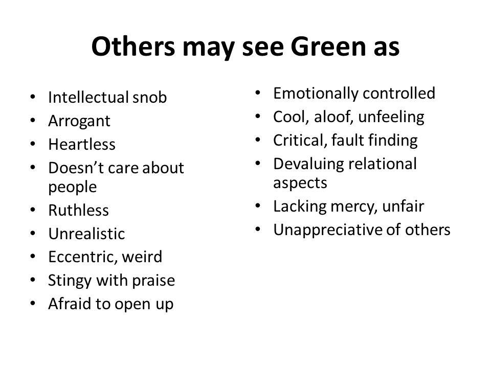 Others may see Green as Intellectual snob Arrogant Heartless Doesn't care about people Ruthless Unrealistic Eccentric, weird Stingy with praise Afraid to open up Emotionally controlled Cool, aloof, unfeeling Critical, fault finding Devaluing relational aspects Lacking mercy, unfair Unappreciative of others