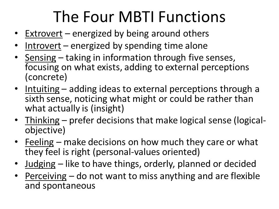 The Four MBTI Functions Extrovert – energized by being around others Introvert – energized by spending time alone Sensing – taking in information through five senses, focusing on what exists, adding to external perceptions (concrete) Intuiting – adding ideas to external perceptions through a sixth sense, noticing what might or could be rather than what actually is (insight) Thinking – prefer decisions that make logical sense (logical- objective) Feeling – make decisions on how much they care or what they feel is right (personal-values oriented) Judging – like to have things, orderly, planned or decided Perceiving – do not want to miss anything and are flexible and spontaneous