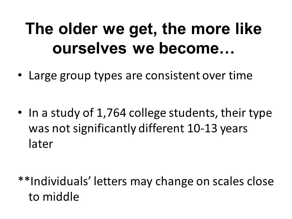 The older we get, the more like ourselves we become… Large group types are consistent over time In a study of 1,764 college students, their type was not significantly different 10-13 years later **Individuals' letters may change on scales close to middle