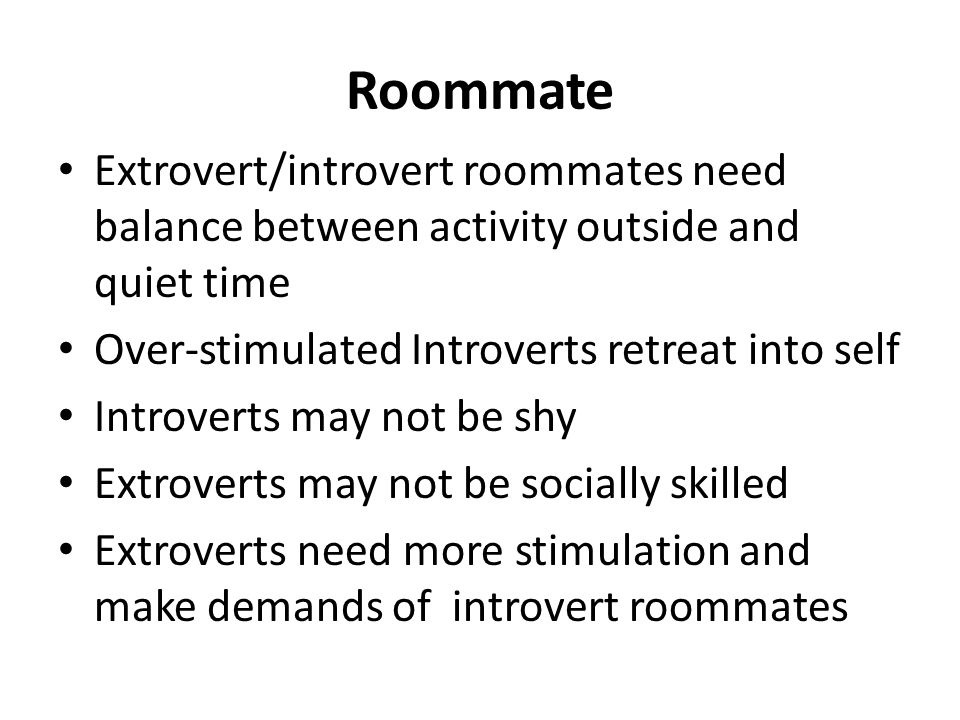 Roommate Extrovert/introvert roommates need balance between activity outside and quiet time Over-stimulated Introverts retreat into self Introverts may not be shy Extroverts may not be socially skilled Extroverts need more stimulation and make demands of introvert roommates