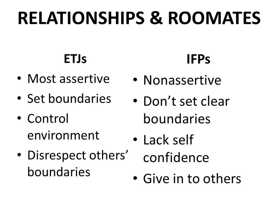 RELATIONSHIPS & ROOMATES ETJs Most assertive Set boundaries Control environment Disrespect others' boundaries IFPs Nonassertive Don't set clear boundaries Lack self confidence Give in to others