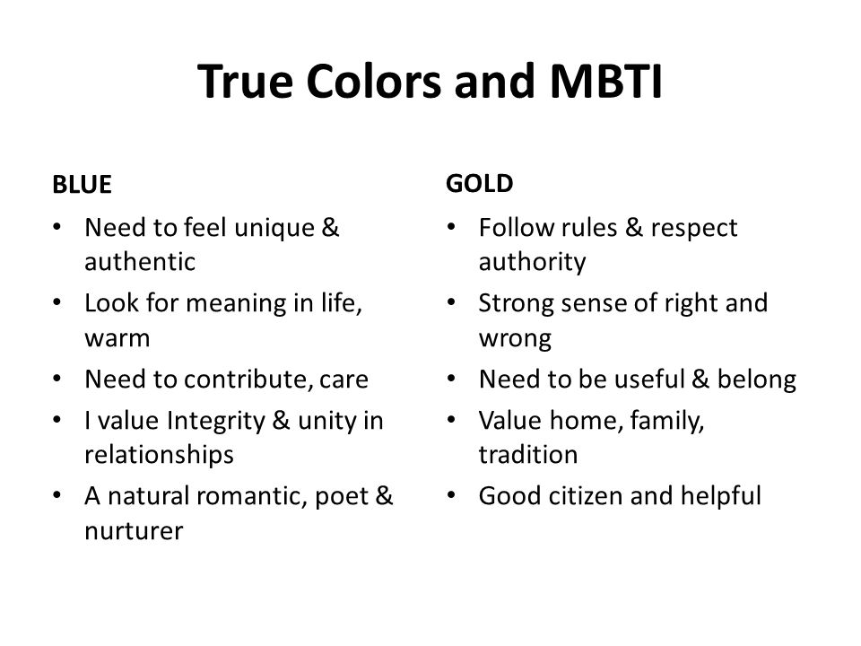 True Colors and MBTI BLUE Need to feel unique & authentic Look for meaning in life, warm Need to contribute, care I value Integrity & unity in relationships A natural romantic, poet & nurturer GOLD Follow rules & respect authority Strong sense of right and wrong Need to be useful & belong Value home, family, tradition Good citizen and helpful
