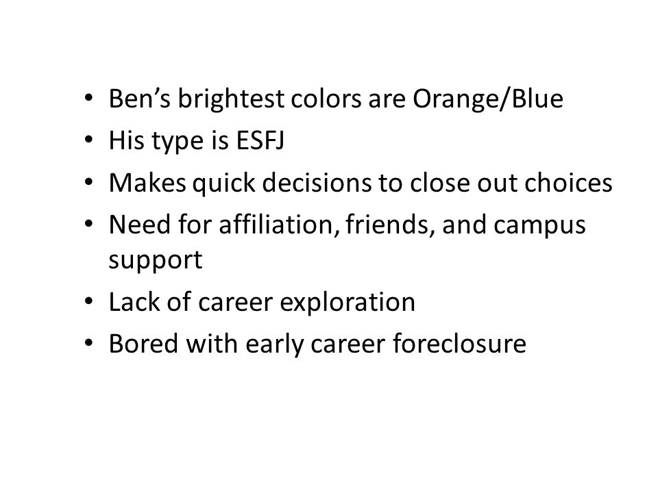 Ben's brightest colors are Orange/Blue His type is ESFJ Makes quick decisions to close out choices Need for affiliation, friends, and campus support Lack of career exploration Bored with early career foreclosure