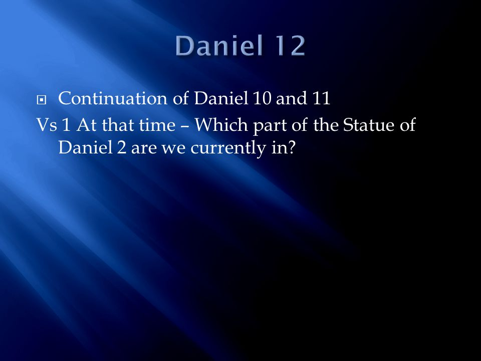  Continuation of Daniel 10 and 11 Vs 1 At that time – Which part of the Statue of Daniel 2 are we currently in?