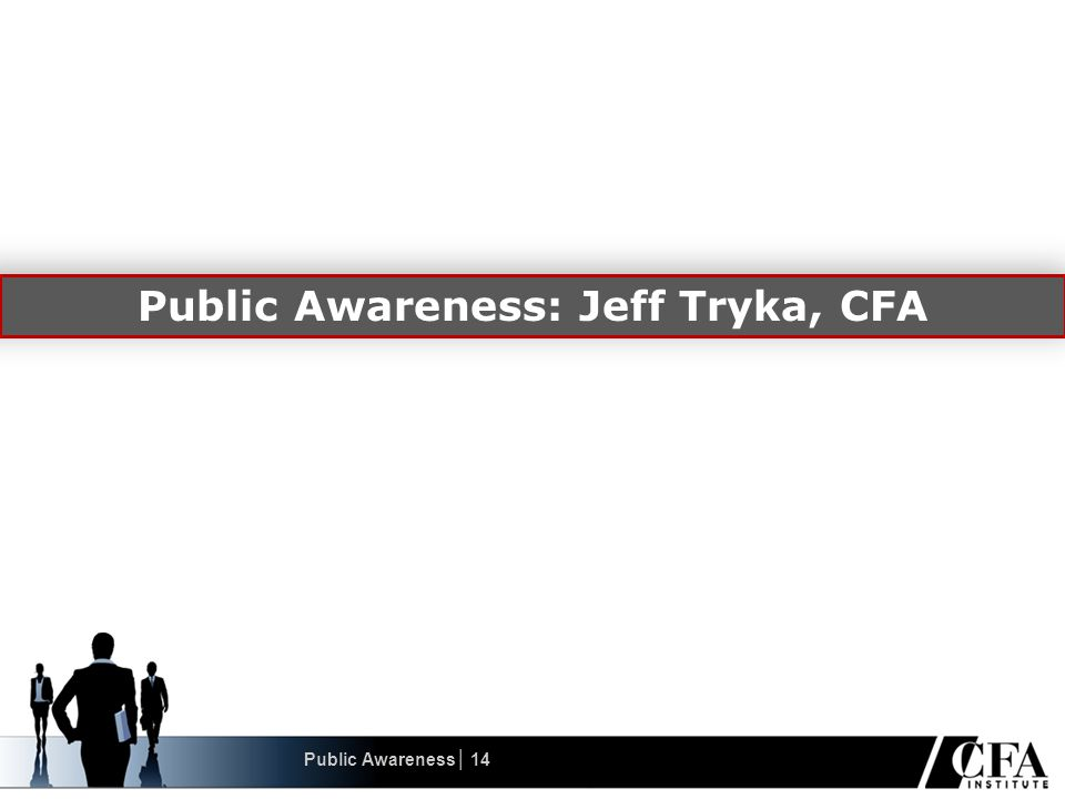 Public Awareness: Jeff Tryka, CFA Public Awareness│ 14