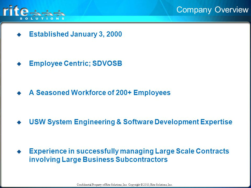Company Overview  Established January 3, 2000  Employee Centric; SDVOSB  A Seasoned Workforce of 200+ Employees  USW System Engineering & Software Development Expertise  Experience in successfully managing Large Scale Contracts involving Large Business Subcontractors Confidential Property of Rite-Solutions, Inc.