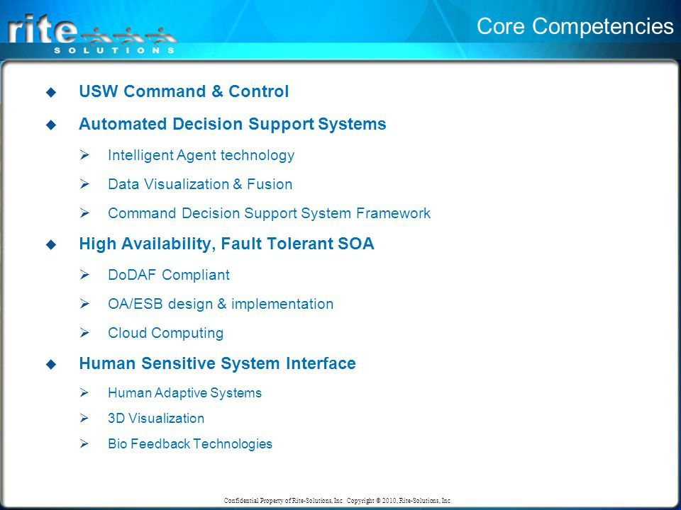 Core Competencies  USW Command & Control  Automated Decision Support Systems  Intelligent Agent technology  Data Visualization & Fusion  Command Decision Support System Framework  High Availability, Fault Tolerant SOA  DoDAF Compliant  OA/ESB design & implementation  Cloud Computing  Human Sensitive System Interface  Human Adaptive Systems  3D Visualization  Bio Feedback Technologies Confidential Property of Rite-Solutions, Inc.