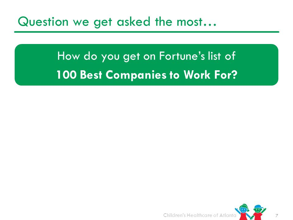 Children's Healthcare of Atlanta Question we get asked the most… How do you get on Fortune's list of 100 Best Companies to Work For.
