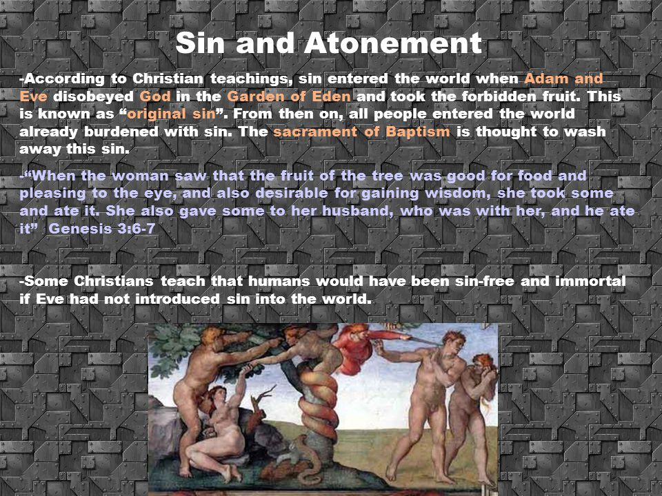 Sin and Atonement -According to Christian teachings, sin entered the world when Adam and Eve disobeyed God in the Garden of Eden and took the forbidde