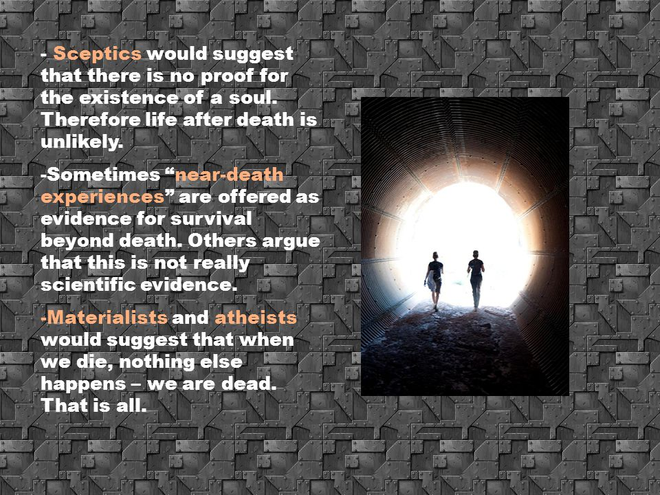 "- Sceptics would suggest that there is no proof for the existence of a soul. Therefore life after death is unlikely. -Sometimes ""near-death experience"
