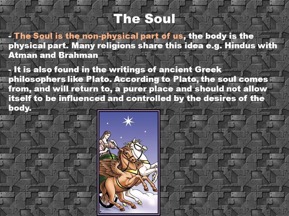 The Soul - The Soul is the non-physical part of us, the body is the physical part. Many religions share this idea e.g. Hindus with Atman and Brahman -
