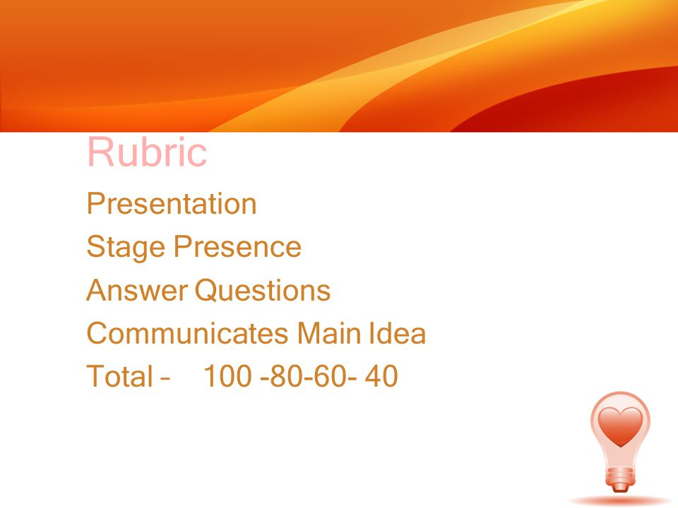 Rubric Presentation Stage Presence Answer Questions Communicates Main Idea Total – 100 -80-60- 40