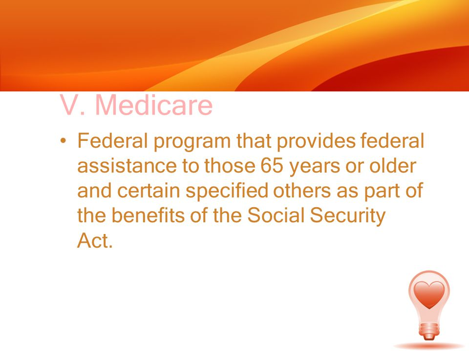 V. Medicare Federal program that provides federal assistance to those 65 years or older and certain specified others as part of the benefits of the So