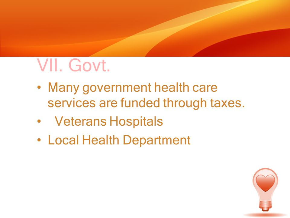 VII. Govt. Many government health care services are funded through taxes. Veterans Hospitals Local Health Department