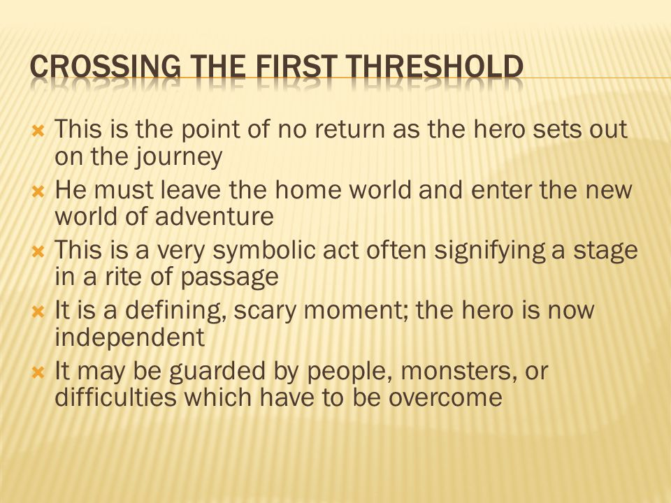  This is the point of no return as the hero sets out on the journey  He must leave the home world and enter the new world of adventure  This is a very symbolic act often signifying a stage in a rite of passage  It is a defining, scary moment; the hero is now independent  It may be guarded by people, monsters, or difficulties which have to be overcome