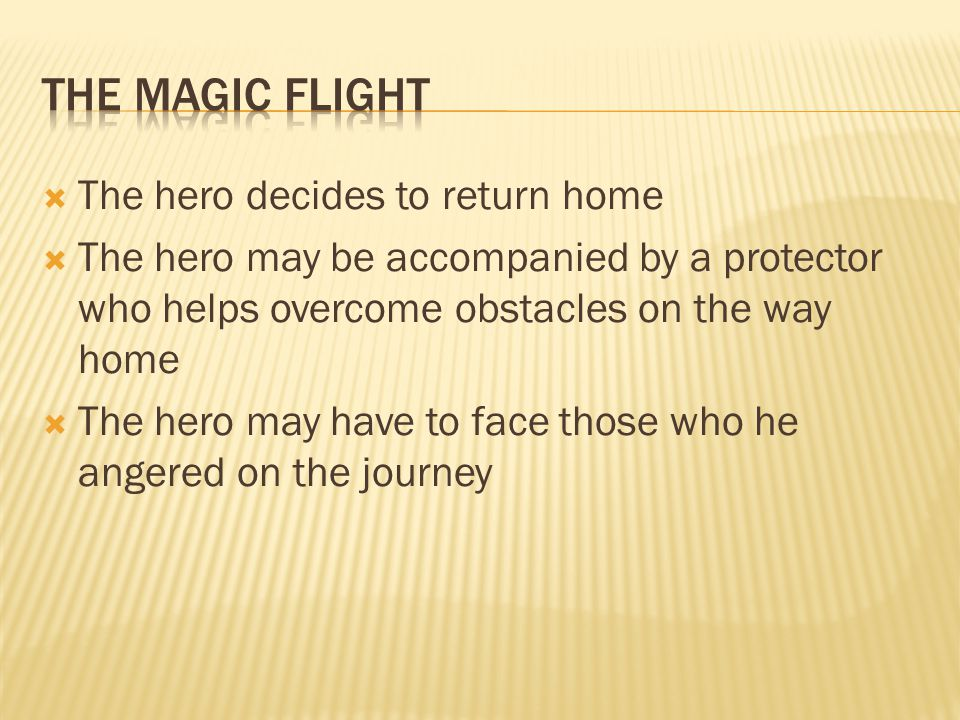  The hero decides to return home  The hero may be accompanied by a protector who helps overcome obstacles on the way home  The hero may have to face those who he angered on the journey