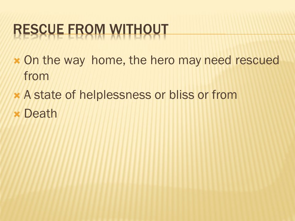  On the way home, the hero may need rescued from  A state of helplessness or bliss or from  Death