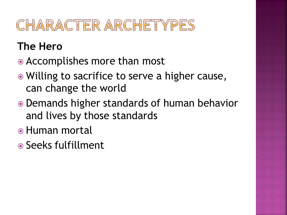 The Hero  Accomplishes more than most  Willing to sacrifice to serve a higher cause, can change the world  Demands higher standards of human behavior and lives by those standards  Human mortal  Seeks fulfillment