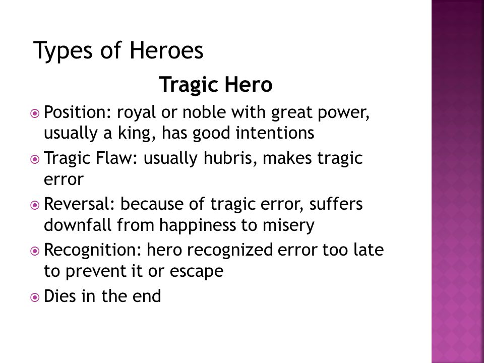 Tragic Hero  Position: royal or noble with great power, usually a king, has good intentions  Tragic Flaw: usually hubris, makes tragic error  Reversal: because of tragic error, suffers downfall from happiness to misery  Recognition: hero recognized error too late to prevent it or escape  Dies in the end Types of Heroes