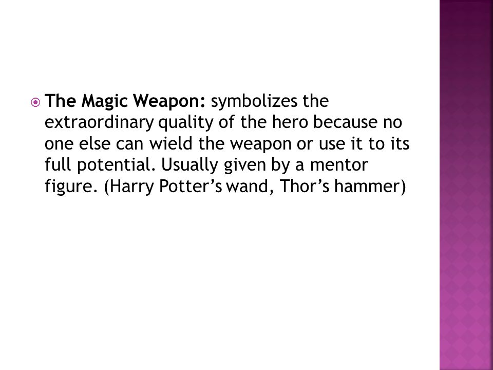  The Magic Weapon: symbolizes the extraordinary quality of the hero because no one else can wield the weapon or use it to its full potential.